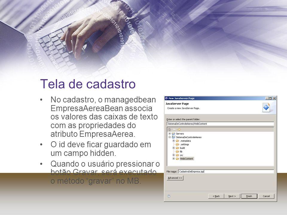 Tela de cadastro No cadastro, o managedbean EmpresaAereaBean associa os valores das caixas de texto com as propriedades do atributo EmpresaAerea.