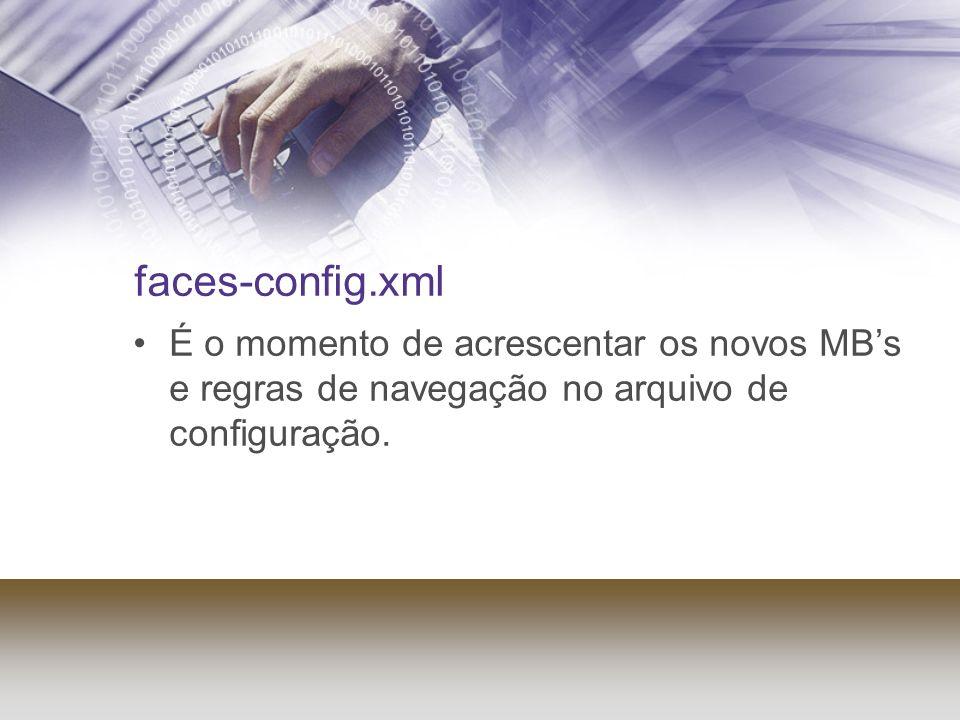 faces-config.xml É o momento de acrescentar os novos MB's e regras de navegação no arquivo de configuração.