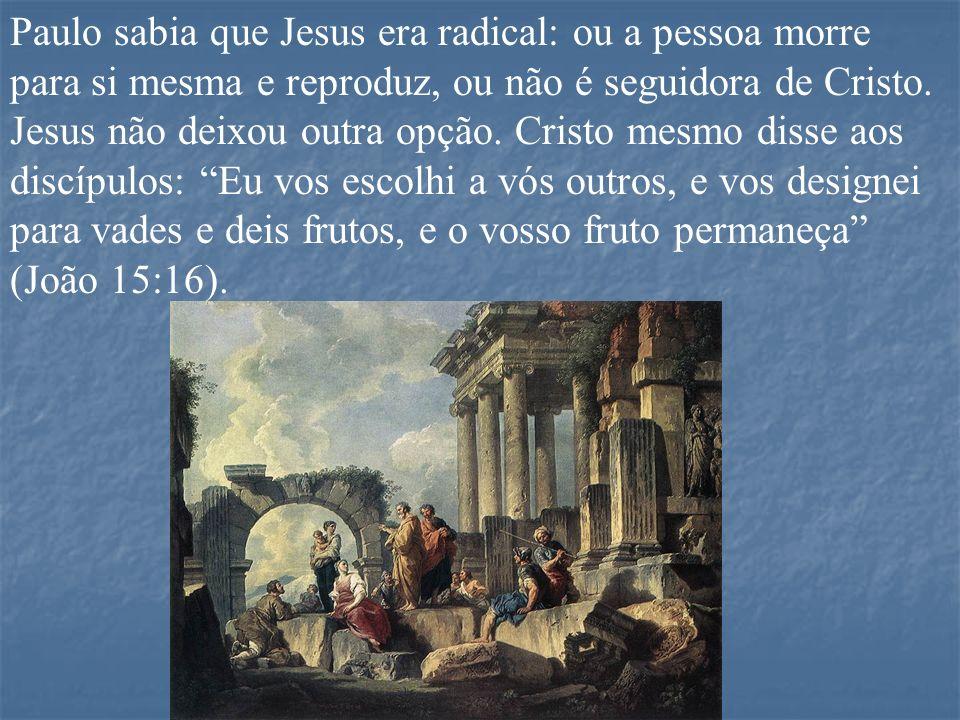 Paulo sabia que Jesus era radical: ou a pessoa morre para si mesma e reproduz, ou não é seguidora de Cristo.