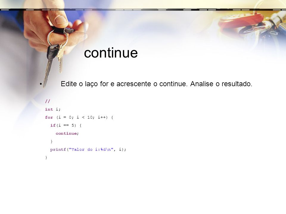 continue Edite o laço for e acrescente o continue. Analise o resultado. // int i; for (i = 0; i < 10; i++) {