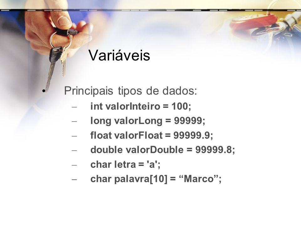 Variáveis Principais tipos de dados: int valorInteiro = 100;