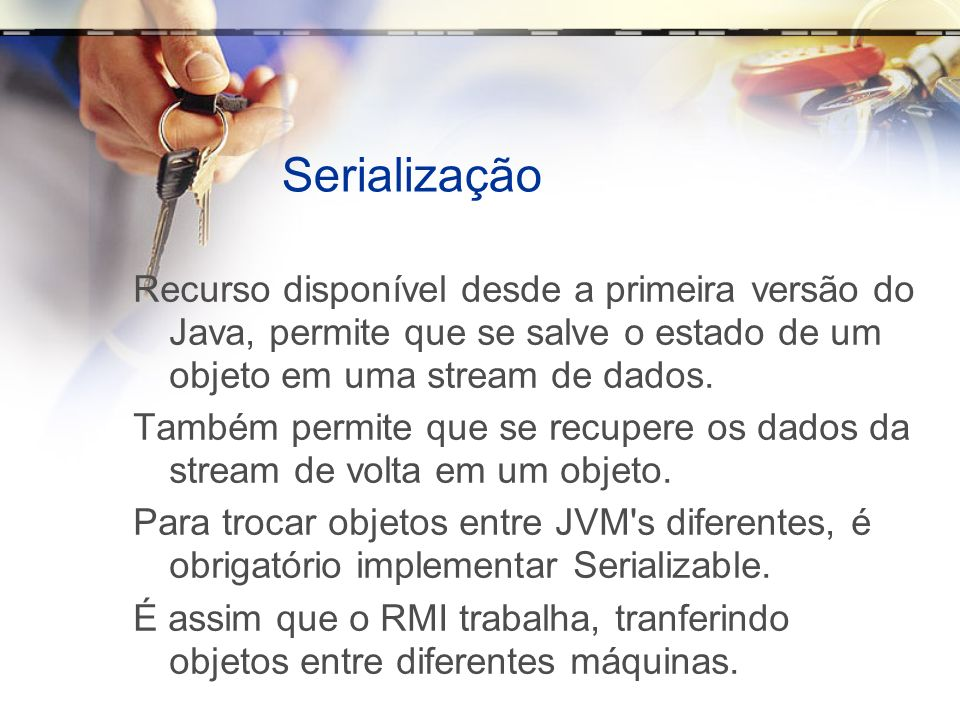 Serialização Recurso disponível desde a primeira versão do Java, permite que se salve o estado de um objeto em uma stream de dados.