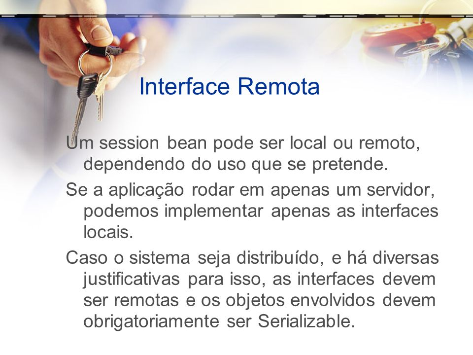 Interface Remota Um session bean pode ser local ou remoto, dependendo do uso que se pretende.
