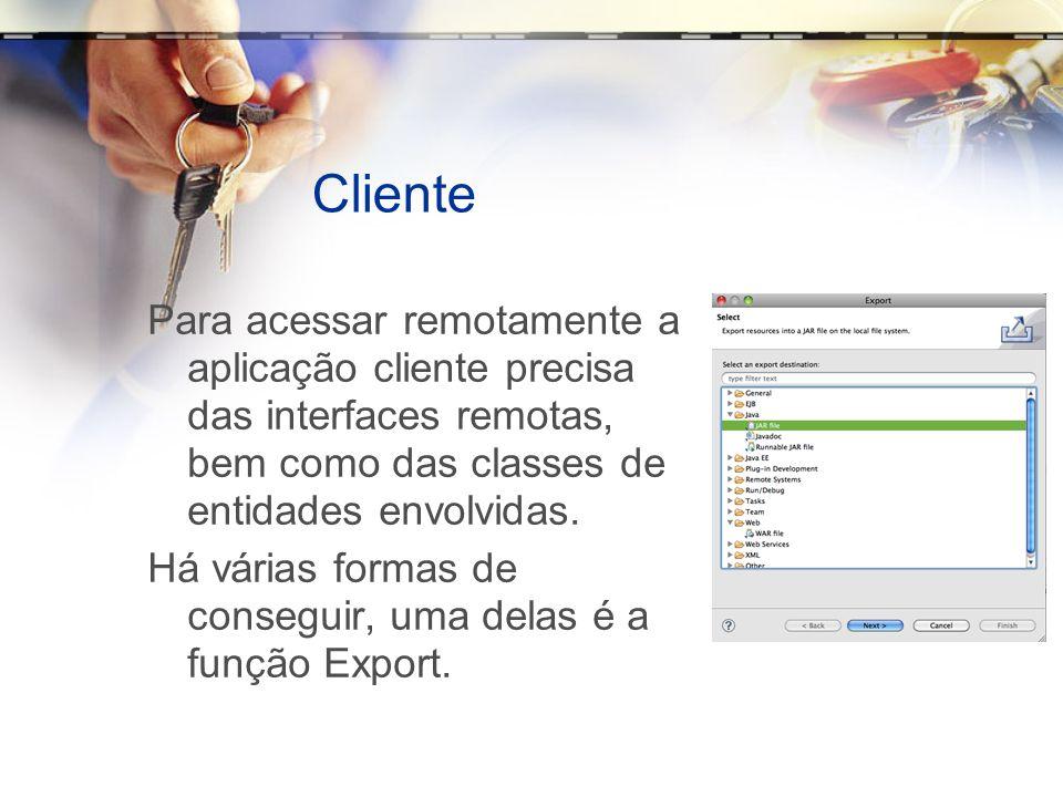 ClientePara acessar remotamente a aplicação cliente precisa das interfaces remotas, bem como das classes de entidades envolvidas.