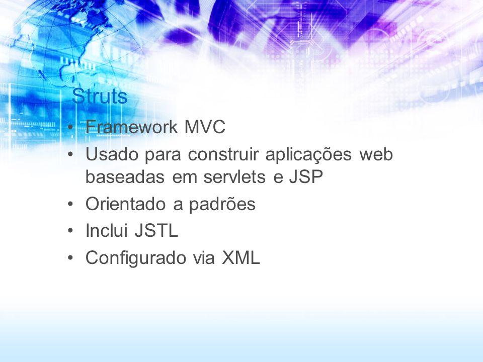 Struts Framework MVC. Usado para construir aplicações web baseadas em servlets e JSP. Orientado a padrões.