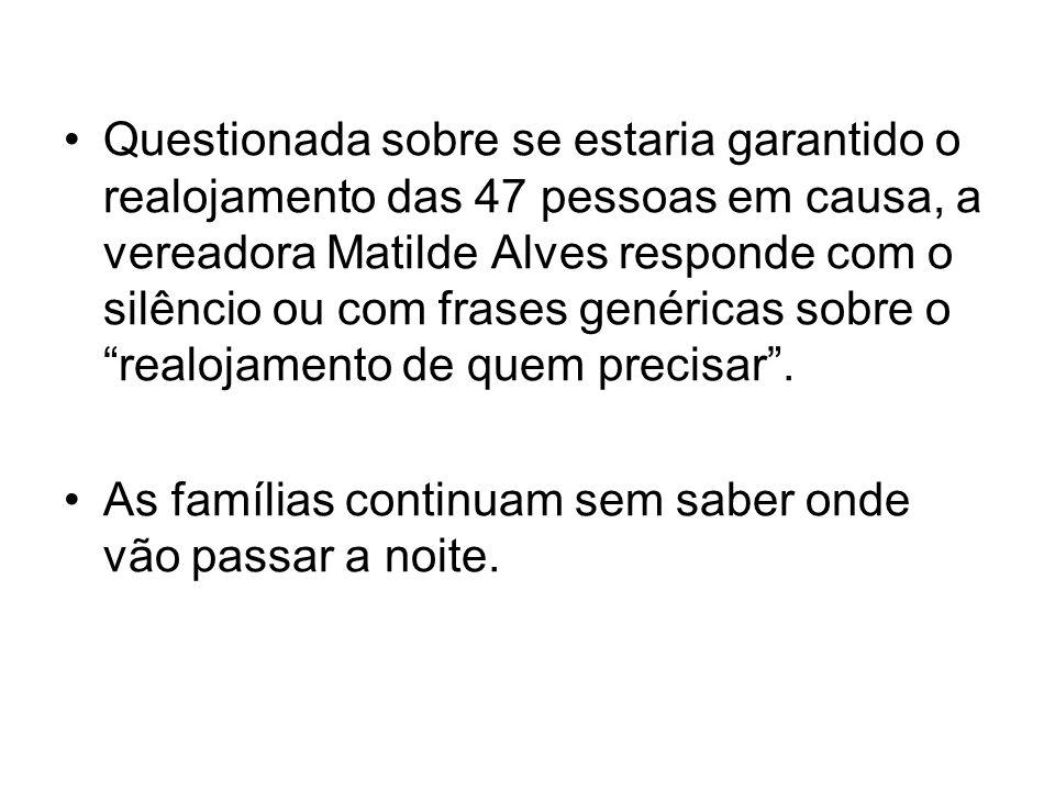 Questionada sobre se estaria garantido o realojamento das 47 pessoas em causa, a vereadora Matilde Alves responde com o silêncio ou com frases genéricas sobre o realojamento de quem precisar .