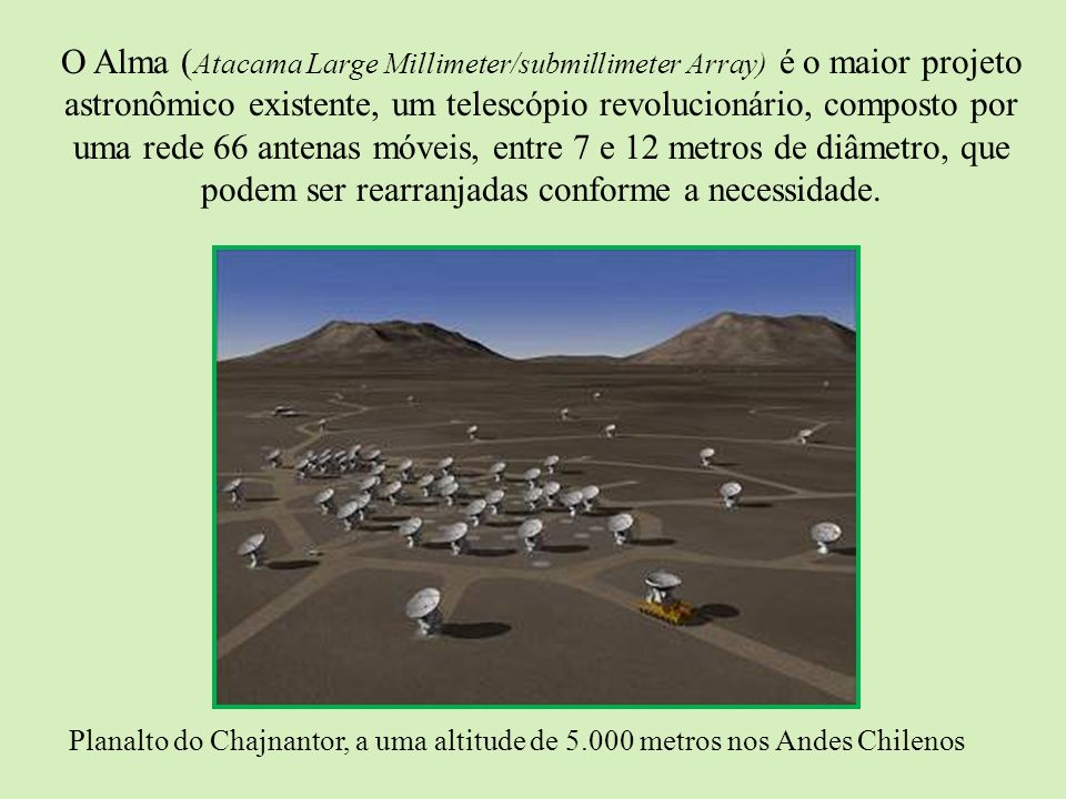 O Alma (Atacama Large Millimeter/submillimeter Array) é o maior projeto astronômico existente, um telescópio revolucionário, composto por uma rede 66 antenas móveis, entre 7 e 12 metros de diâmetro, que podem ser rearranjadas conforme a necessidade.