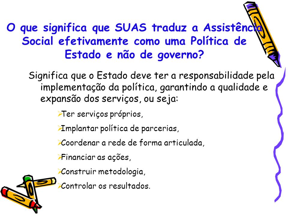 O que significa que SUAS traduz a Assistência Social efetivamente como uma Política de Estado e não de governo