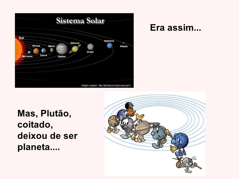 Era assim... Mas, Plutão, coitado, deixou de ser planeta....