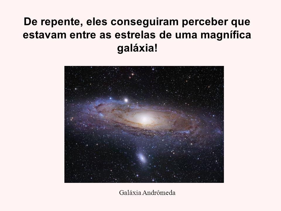 De repente, eles conseguiram perceber que estavam entre as estrelas de uma magnífica galáxia!