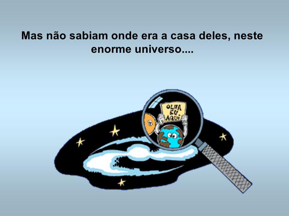 Mas não sabiam onde era a casa deles, neste enorme universo....