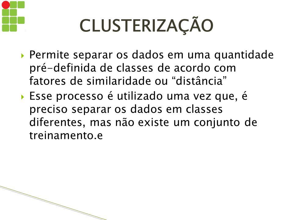 CLUSTERIZAÇÃO Permite separar os dados em uma quantidade pré-definida de classes de acordo com fatores de similaridade ou distância