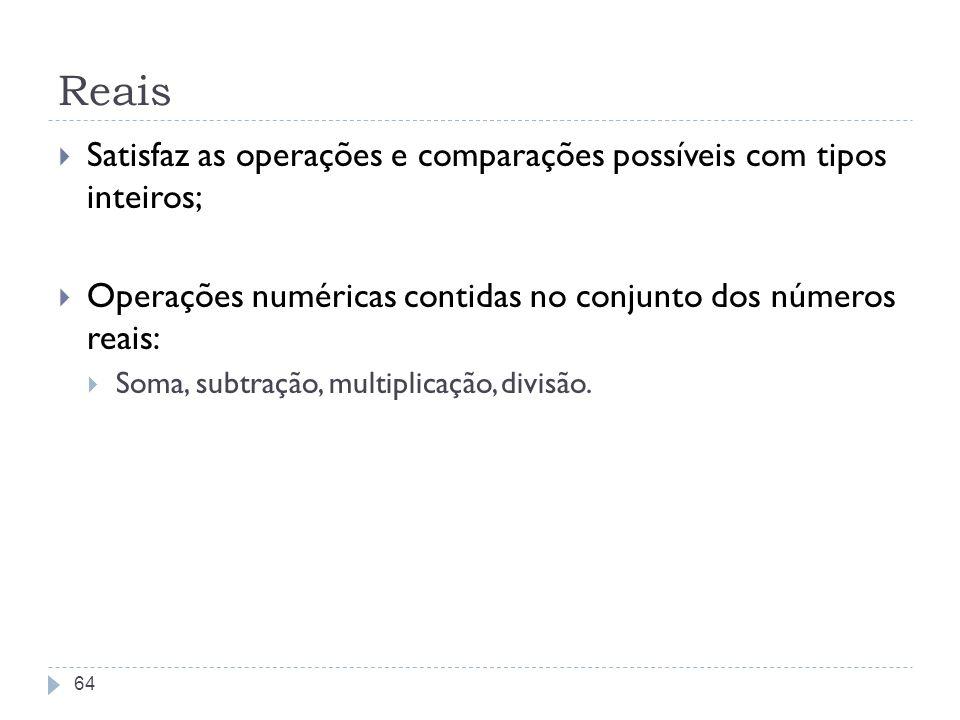 Reais Satisfaz as operações e comparações possíveis com tipos inteiros; Operações numéricas contidas no conjunto dos números reais: