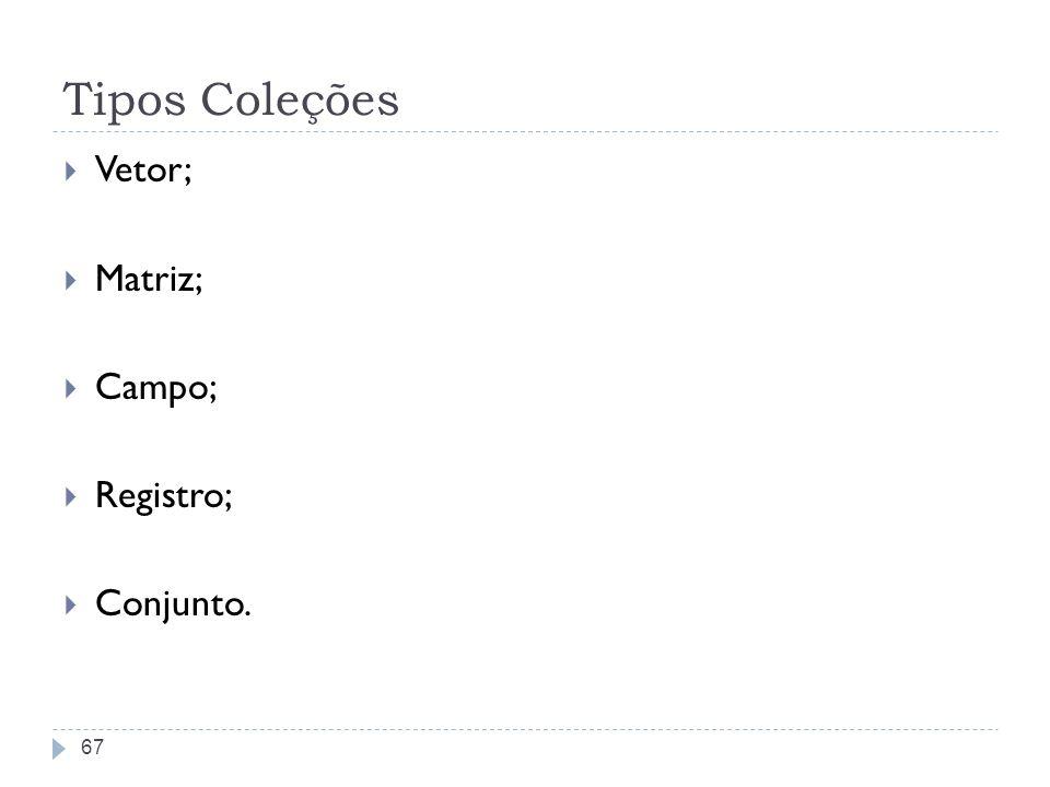 Tipos Coleções Vetor; Matriz; Campo; Registro; Conjunto.
