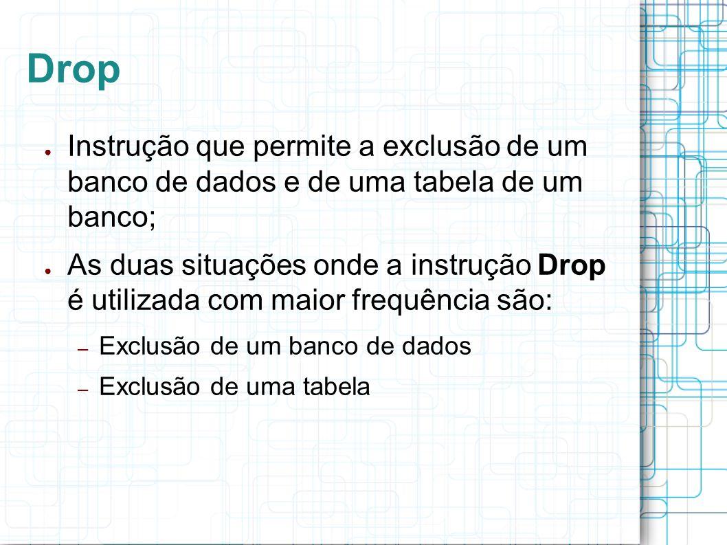 Drop Instrução que permite a exclusão de um banco de dados e de uma tabela de um banco;