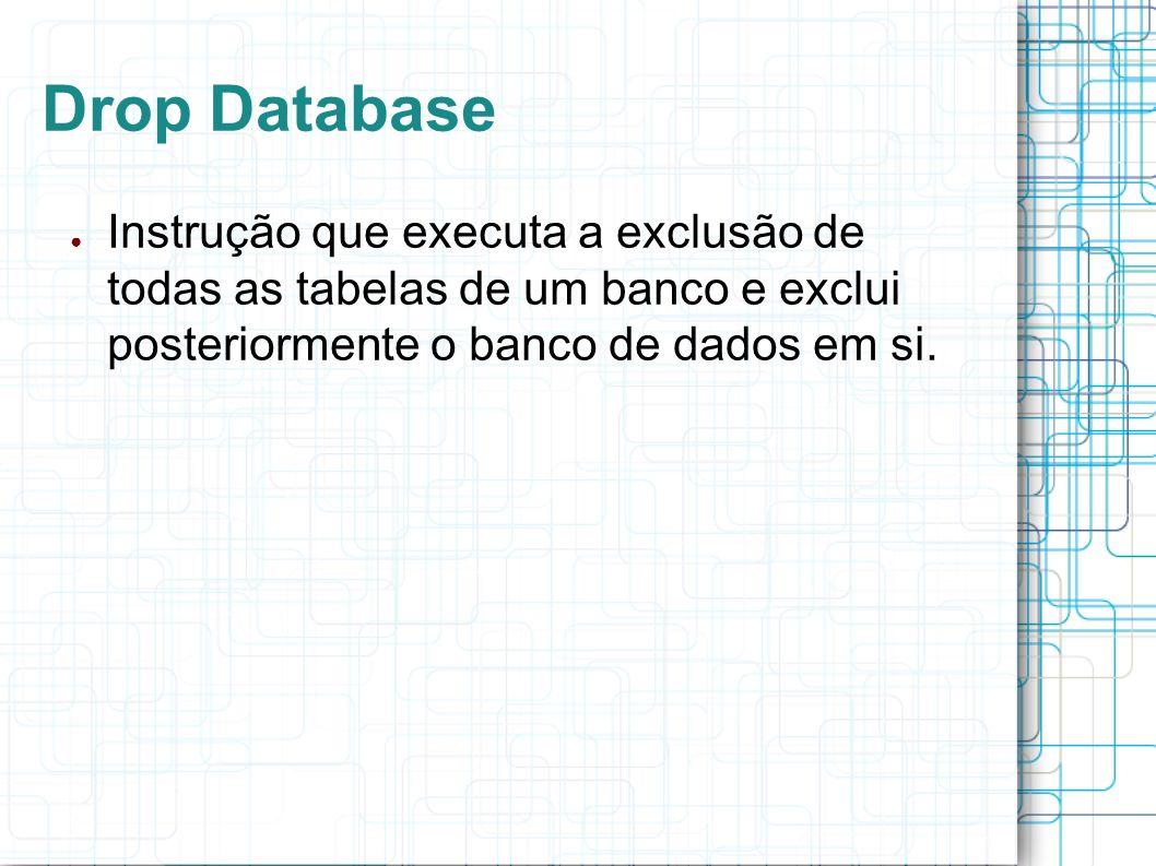 Drop Database Instrução que executa a exclusão de todas as tabelas de um banco e exclui posteriormente o banco de dados em si.