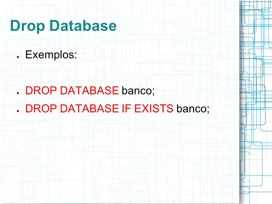 Drop Database Exemplos: DROP DATABASE banco;