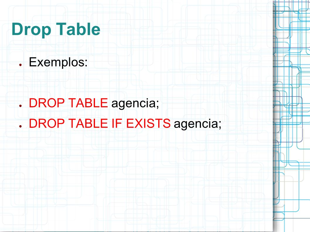 Drop Table Exemplos: DROP TABLE agencia; DROP TABLE IF EXISTS agencia;