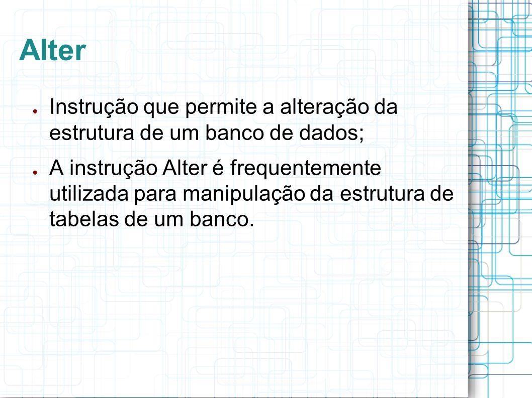 Alter Instrução que permite a alteração da estrutura de um banco de dados;