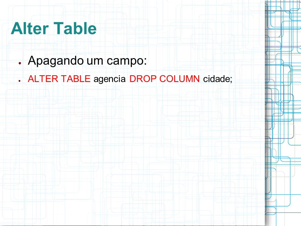 Alter Table Apagando um campo: ALTER TABLE agencia DROP COLUMN cidade;