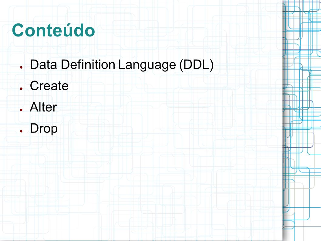Conteúdo Data Definition Language (DDL) Create Alter Drop
