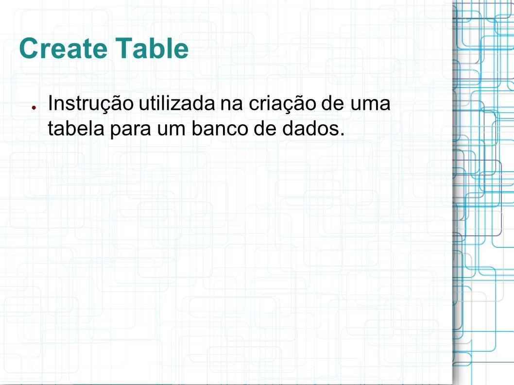 Create Table Instrução utilizada na criação de uma tabela para um banco de dados.