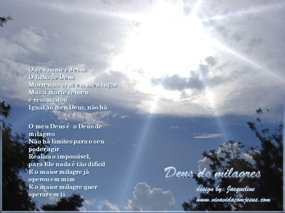 O seu nome é Jesus O filho de Deus Morreu na cruz em meu lugar Mas a morte venceu e ressuscitou Igual ao meu Deus, não há