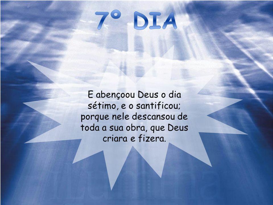 7º DIA E abençoou Deus o dia sétimo, e o santificou; porque nele descansou de toda a sua obra, que Deus criara e fizera.
