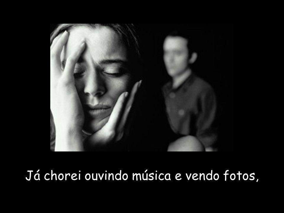Já chorei ouvindo música e vendo fotos,