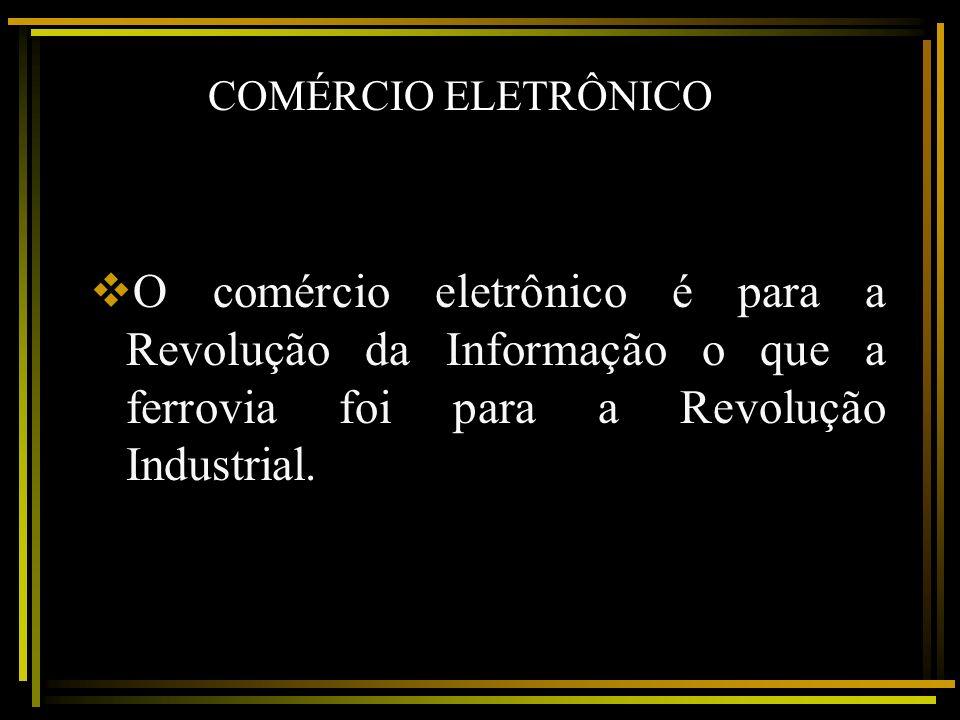 COMÉRCIO ELETRÔNICO O comércio eletrônico é para a Revolução da Informação o que a ferrovia foi para a Revolução Industrial.