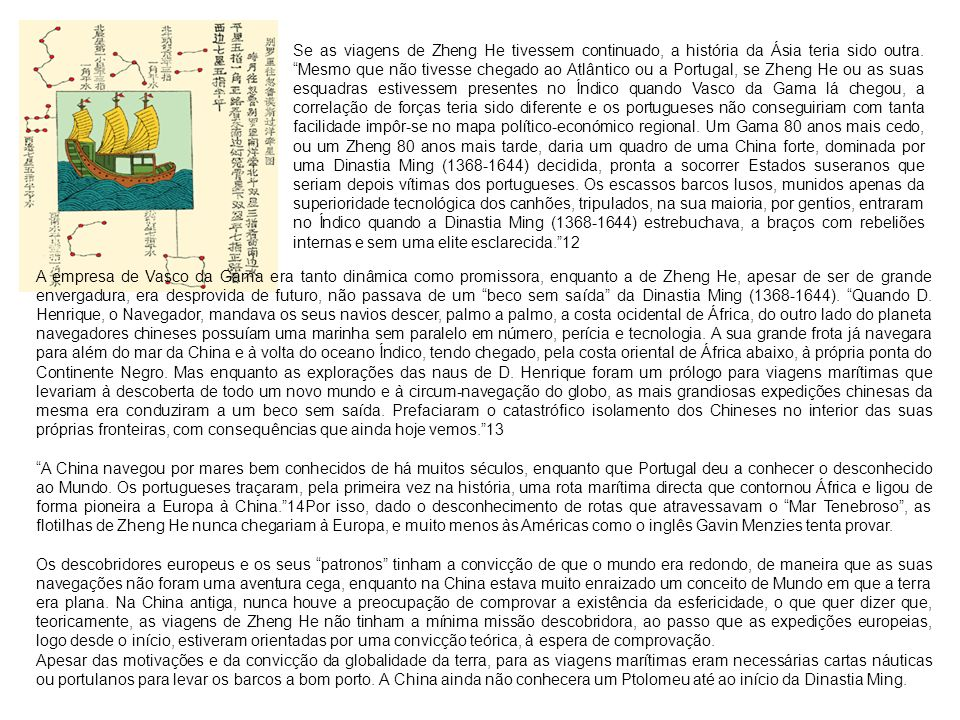 Se as viagens de Zheng He tivessem continuado, a história da Ásia teria sido outra. Mesmo que não tivesse chegado ao Atlântico ou a Portugal, se Zheng He ou as suas esquadras estivessem presentes no Índico quando Vasco da Gama lá chegou, a correlação de forças teria sido diferente e os portugueses não conseguiriam com tanta facilidade impôr-se no mapa político-económico regional. Um Gama 80 anos mais cedo, ou um Zheng 80 anos mais tarde, daria um quadro de uma China forte, dominada por uma Dinastia Ming (1368-1644) decidida, pronta a socorrer Estados suseranos que seriam depois vítimas dos portugueses. Os escassos barcos lusos, munidos apenas da superioridade tecnológica dos canhões, tripulados, na sua maioria, por gentios, entraram no Índico quando a Dinastia Ming (1368-1644) estrebuchava, a braços com rebeliões internas e sem uma elite esclarecida. 12