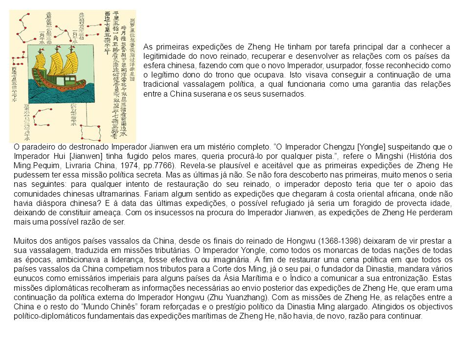 As primeiras expedições de Zheng He tinham por tarefa principal dar a conhecer a legitimidade do novo reinado, recuperar e desenvolver as relações com os países da esfera chinesa, fazendo com que o novo Imperador, usurpador, fosse reconhecido como o legítimo dono do trono que ocupava. Isto visava conseguir a continuação de uma tradicional vassalagem política, a qual funcionaria como uma garantia das relações entre a China suserana e os seus susernados.