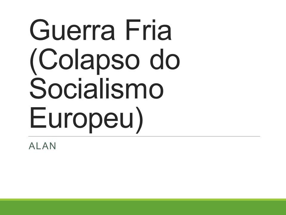 Guerra Fria (Colapso do Socialismo Europeu)