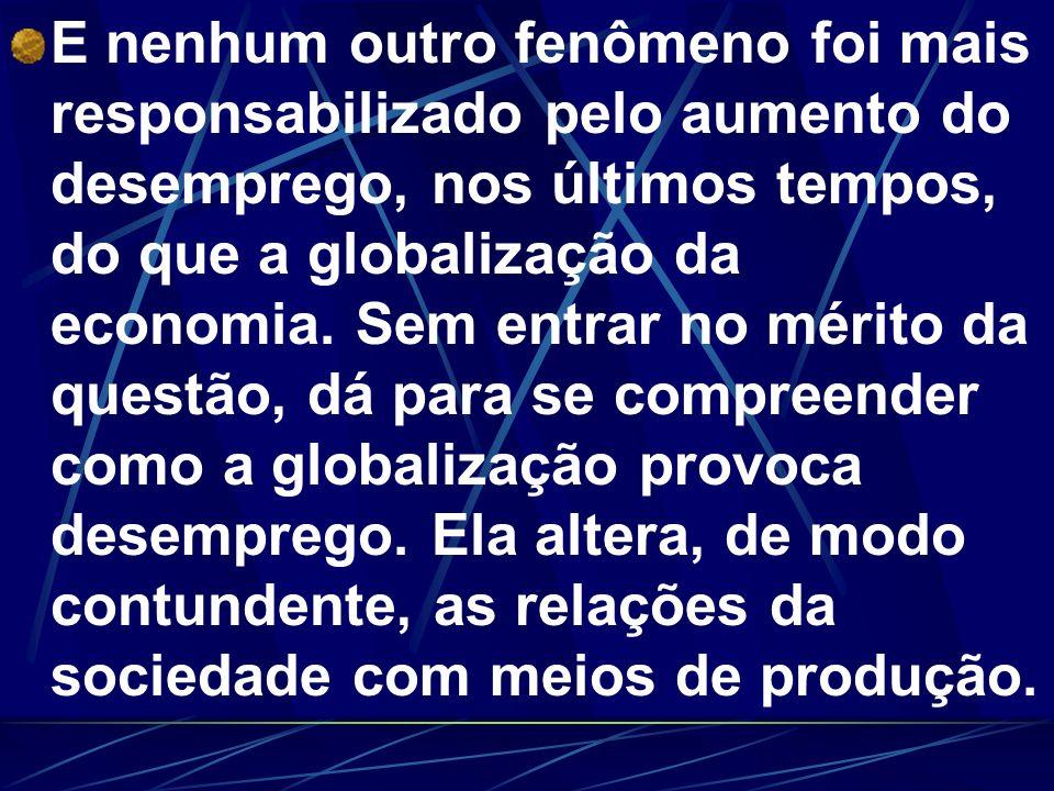 E nenhum outro fenômeno foi mais responsabilizado pelo aumento do desemprego, nos últimos tempos, do que a globalização da economia.