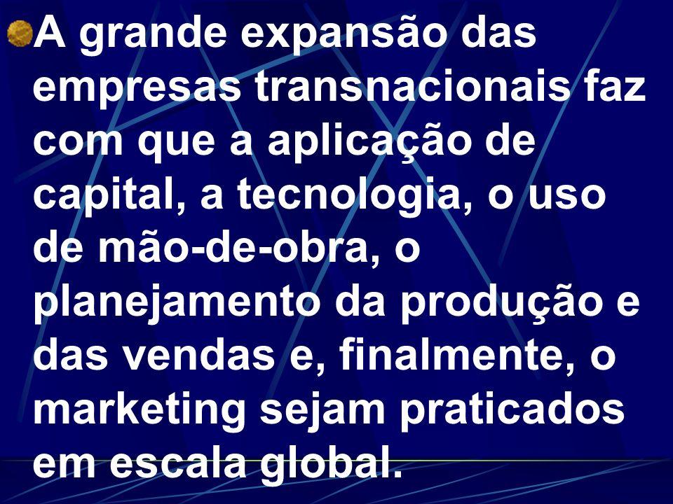A grande expansão das empresas transnacionais faz com que a aplicação de capital, a tecnologia, o uso de mão-de-obra, o planejamento da produção e das vendas e, finalmente, o marketing sejam praticados em escala global.