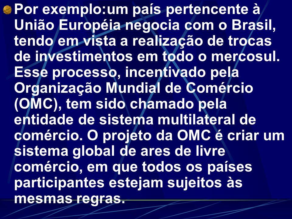 Por exemplo:um país pertencente à União Européia negocia com o Brasil, tendo em vista a realização de trocas de investimentos em todo o mercosul.