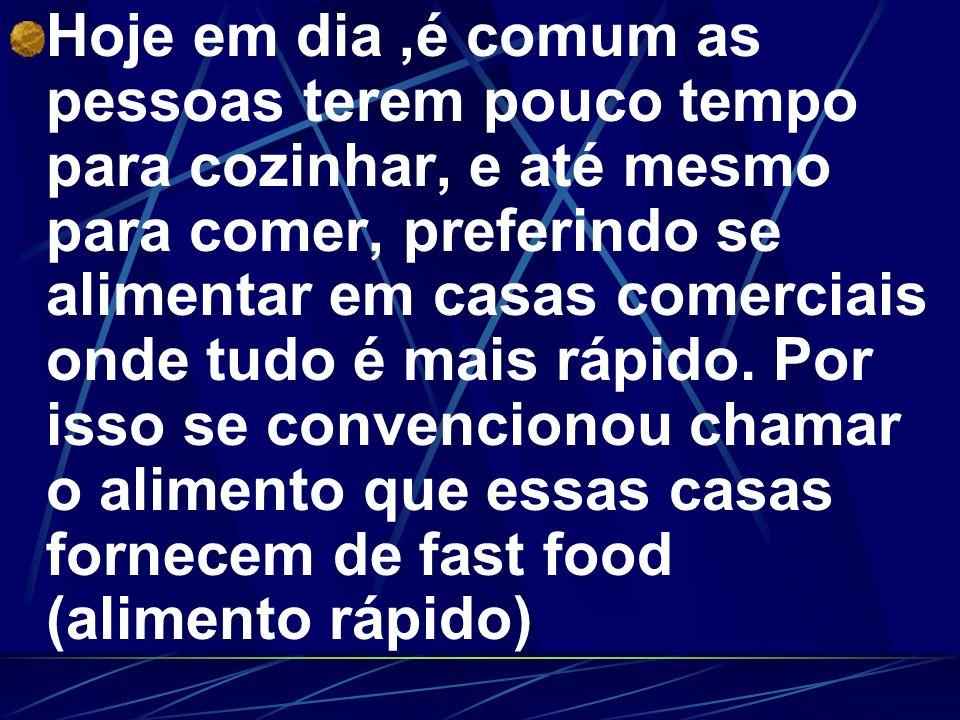Hoje em dia ,é comum as pessoas terem pouco tempo para cozinhar, e até mesmo para comer, preferindo se alimentar em casas comerciais onde tudo é mais rápido.