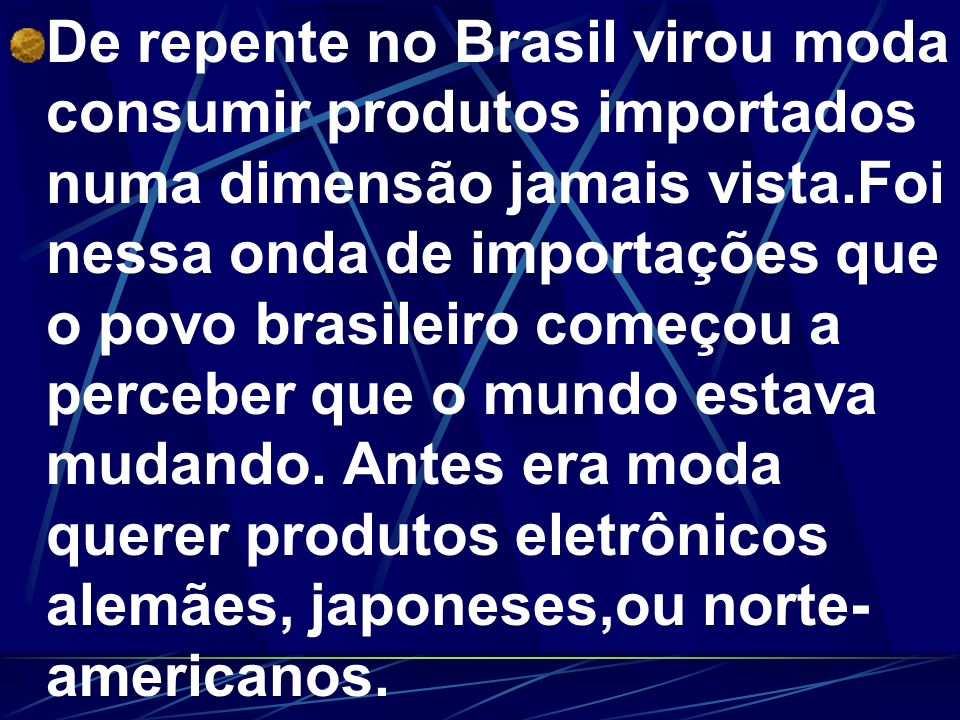 De repente no Brasil virou moda consumir produtos importados numa dimensão jamais vista.Foi nessa onda de importações que o povo brasileiro começou a perceber que o mundo estava mudando.