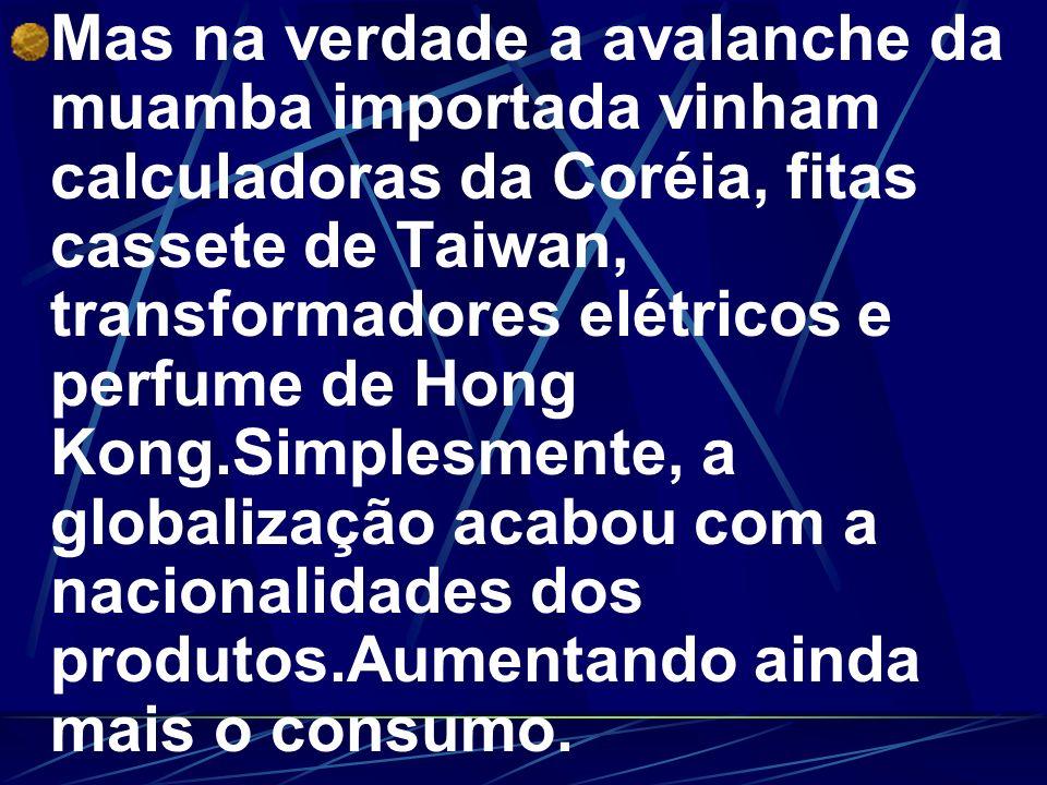 Mas na verdade a avalanche da muamba importada vinham calculadoras da Coréia, fitas cassete de Taiwan, transformadores elétricos e perfume de Hong Kong.Simplesmente, a globalização acabou com a nacionalidades dos produtos.Aumentando ainda mais o consumo.