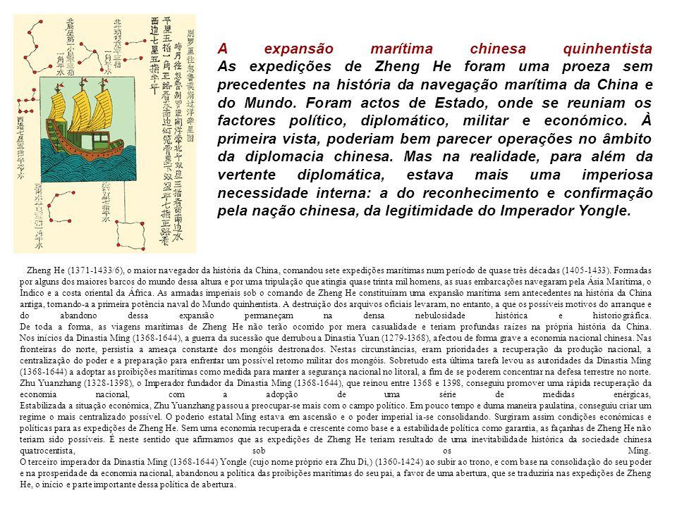 A expansão marítima chinesa quinhentista As expedições de Zheng He foram uma proeza sem precedentes na história da navegação marítima da China e do Mundo. Foram actos de Estado, onde se reuniam os factores político, diplomático, militar e económico. À primeira vista, poderiam bem parecer operações no âmbito da diplomacia chinesa. Mas na realidade, para além da vertente diplomática, estava mais uma imperiosa necessidade interna: a do reconhecimento e confirmação pela nação chinesa, da legitimidade do Imperador Yongle.