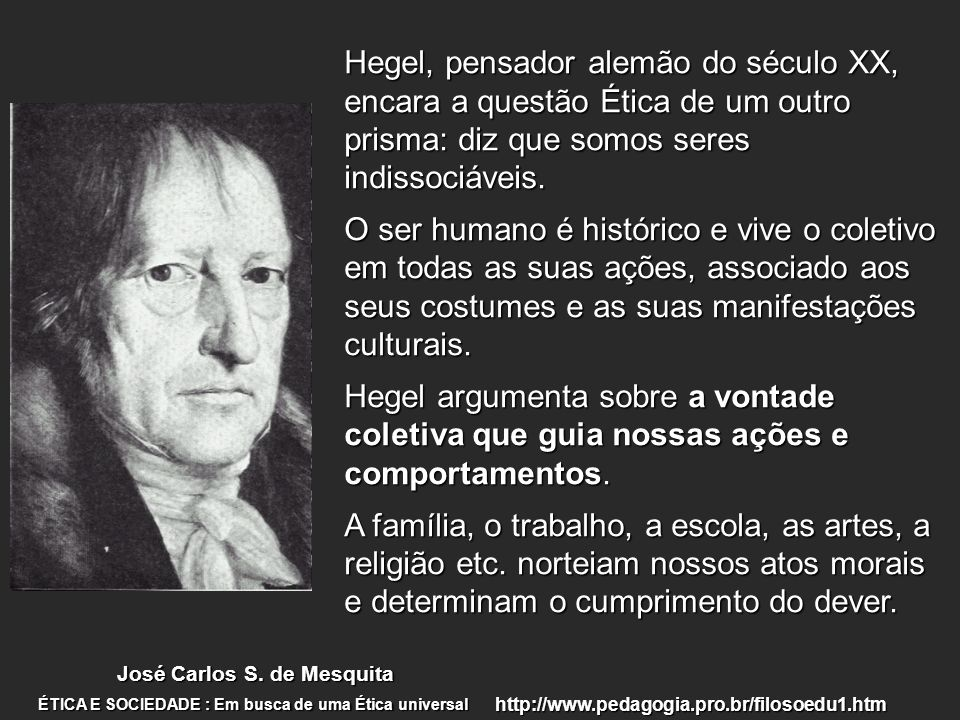 Hegel, pensador alemão do século XX, encara a questão Ética de um outro prisma: diz que somos seres indissociáveis.