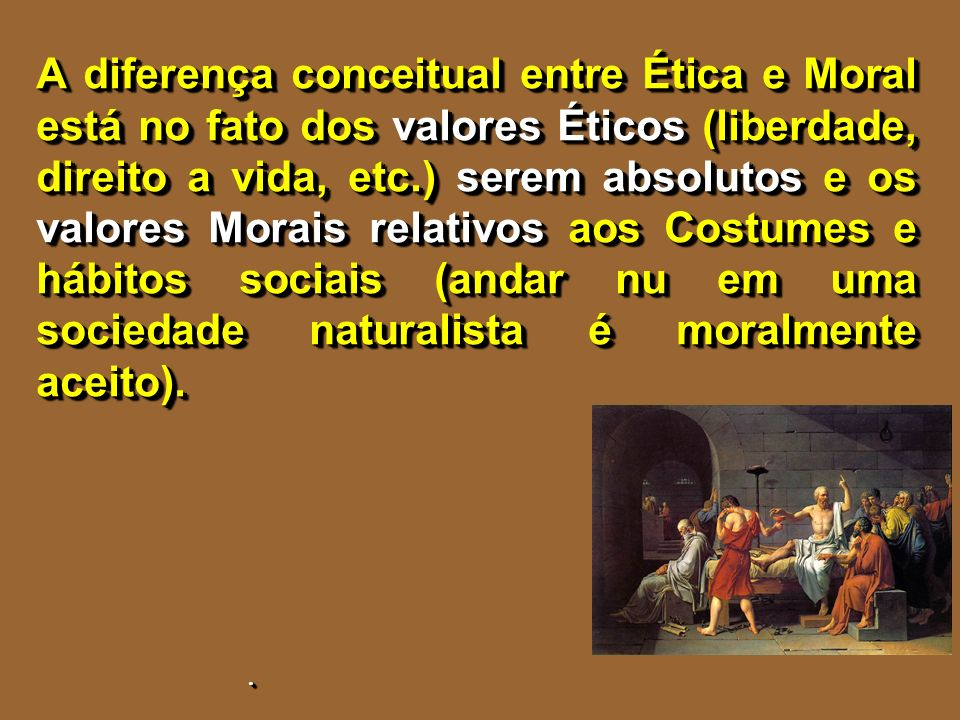 A diferença conceitual entre Ética e Moral está no fato dos valores Éticos (liberdade, direito a vida, etc.) serem absolutos e os valores Morais relativos aos Costumes e hábitos sociais (andar nu em uma sociedade naturalista é moralmente aceito).