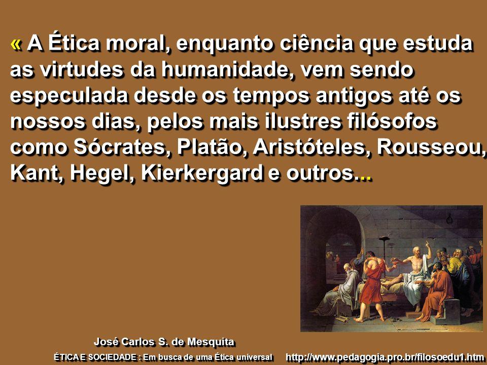« A Ética moral, enquanto ciência que estuda as virtudes da humanidade, vem sendo especulada desde os tempos antigos até os nossos dias, pelos mais ilustres filósofos como Sócrates, Platão, Aristóteles, Rousseou, Kant, Hegel, Kierkergard e outros...