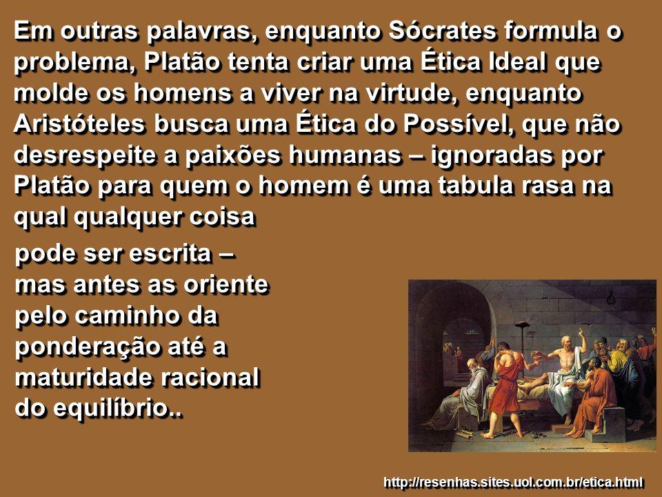 Em outras palavras, enquanto Sócrates formula o problema, Platão tenta criar uma Ética Ideal que molde os homens a viver na virtude, enquanto Aristóteles busca uma Ética do Possível, que não desrespeite a paixões humanas – ignoradas por Platão para quem o homem é uma tabula rasa na qual qualquer coisa
