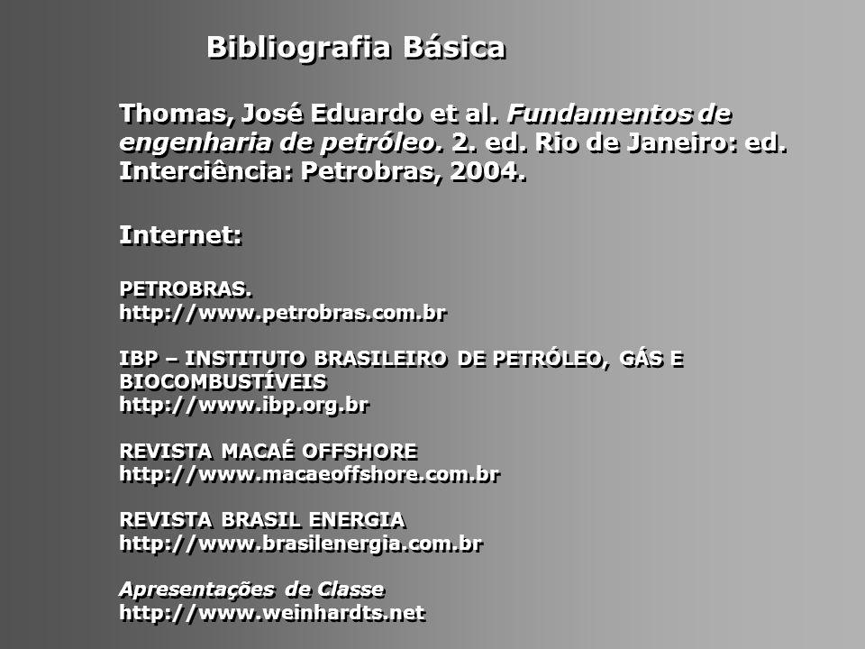 Bibliografia Básica Thomas, José Eduardo et al. Fundamentos de engenharia de petróleo. 2. ed. Rio de Janeiro: ed. Interciência: Petrobras, 2004.