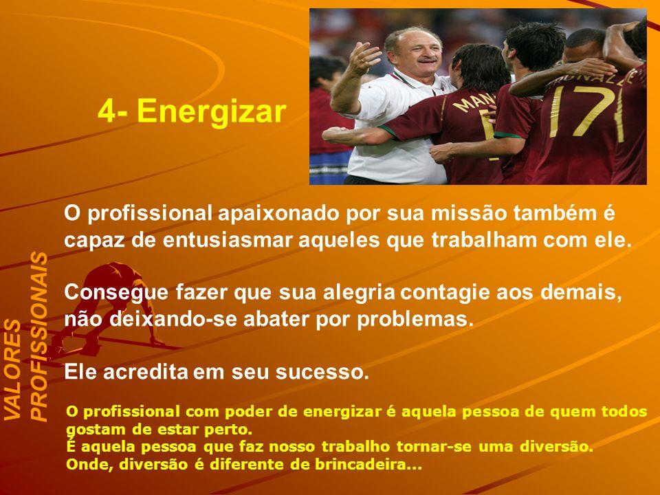4- Energizar O profissional apaixonado por sua missão também é capaz de entusiasmar aqueles que trabalham com ele.