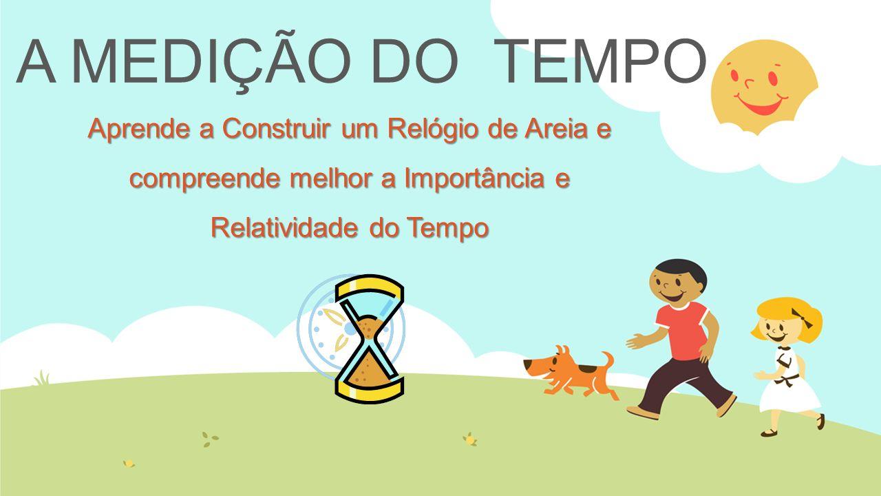 A MEDIÇÃO DO TEMPOAprende a Construir um Relógio de Areia e compreende melhor a Importância e Relatividade do Tempo.