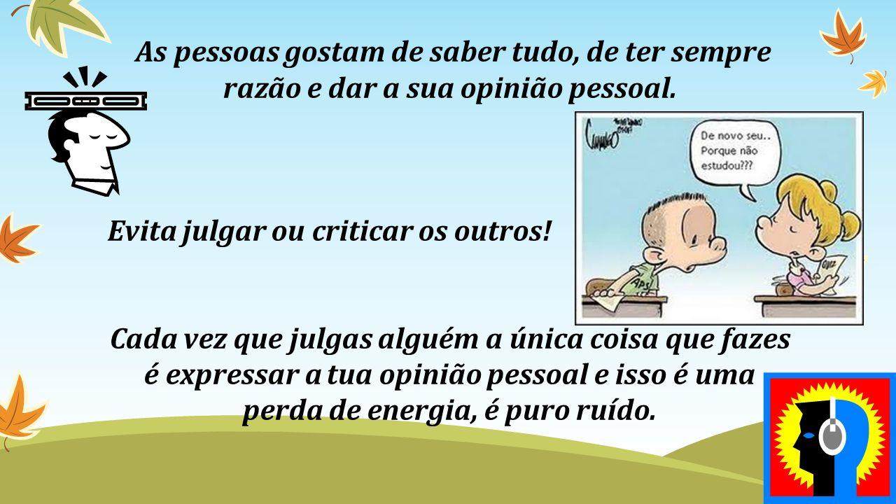 As pessoas gostam de saber tudo, de ter sempre razão e dar a sua opinião pessoal.