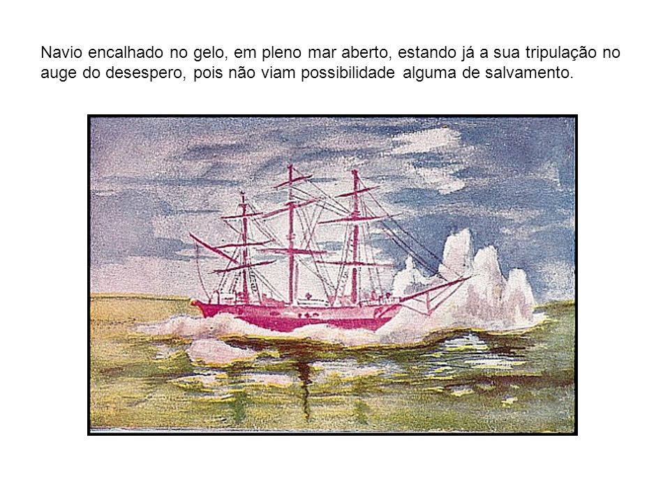 Navio encalhado no gelo, em pleno mar aberto, estando já a sua tripulação no auge do desespero, pois não viam possibilidade alguma de salvamento.