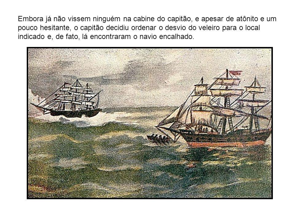 Embora já não vissem ninguém na cabine do capitão, e apesar de atônito e um pouco hesitante, o capitão decidiu ordenar o desvio do veleiro para o local indicado e, de fato, lá encontraram o navio encalhado.